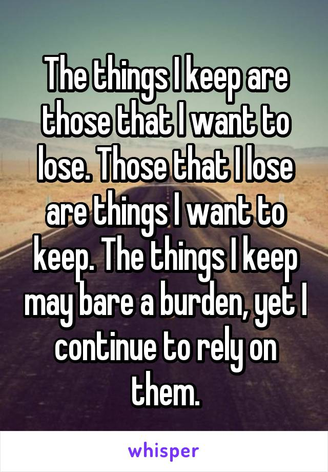The things I keep are those that I want to lose. Those that I lose are things I want to keep. The things I keep may bare a burden, yet I continue to rely on them.