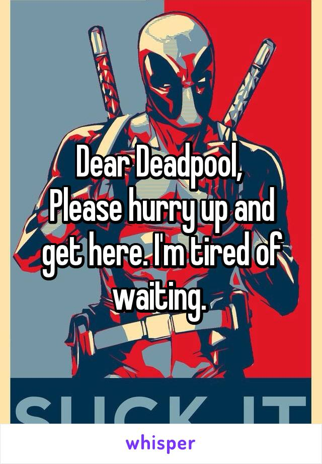 Dear Deadpool,  Please hurry up and get here. I'm tired of waiting.