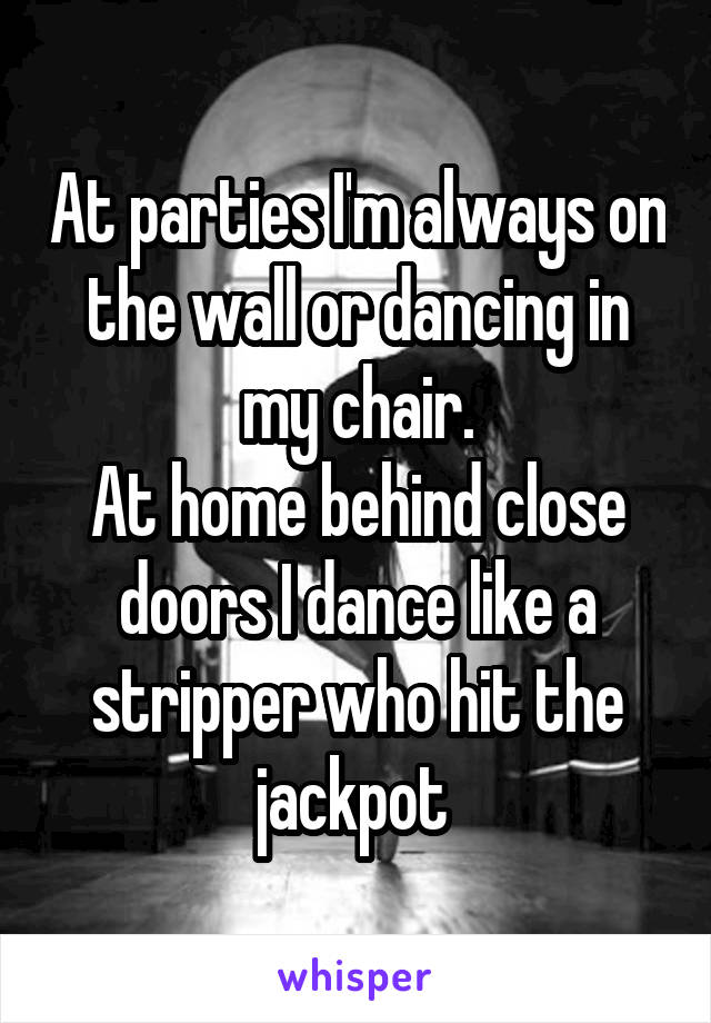 At parties I'm always on the wall or dancing in my chair. At home behind close doors I dance like a stripper who hit the jackpot