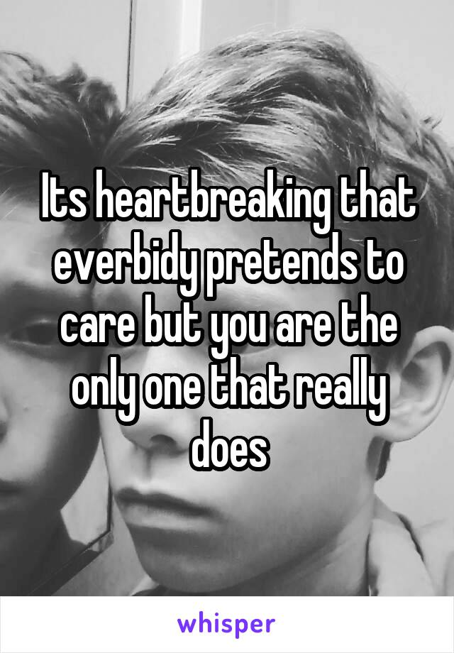 Its heartbreaking that everbidy pretends to care but you are the only one that really does