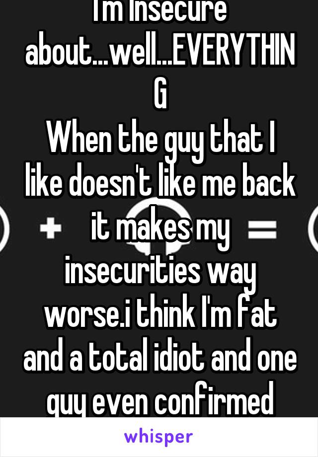 I'm Insecure about...well...EVERYTHING When the guy that I like doesn't like me back it makes my insecurities way worse.i think I'm fat and a total idiot and one guy even confirmed that I HATE MY LIFE