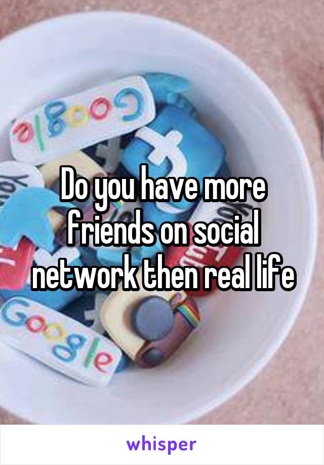 Do you have more friends on social network then real life