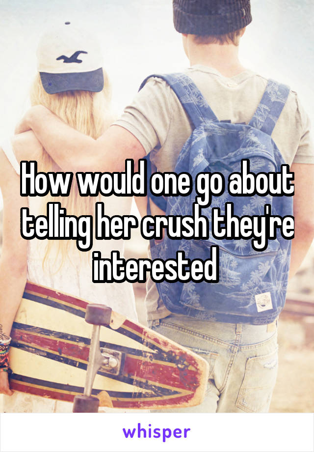 How would one go about telling her crush they're interested