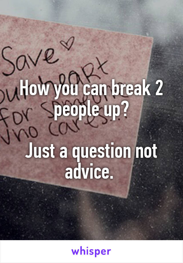 How you can break 2 people up?  Just a question not advice.