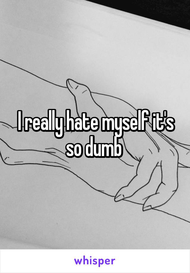 I really hate myself it's so dumb