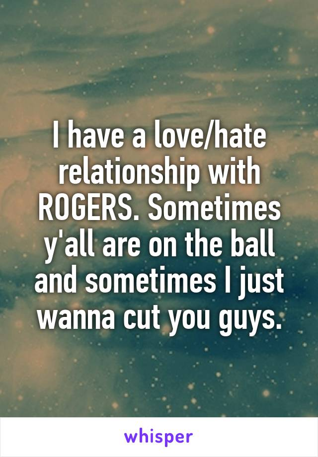 I have a love/hate relationship with ROGERS. Sometimes y'all are on the ball and sometimes I just wanna cut you guys.
