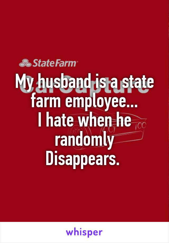 My husband is a state farm employee... I hate when he randomly Disappears.