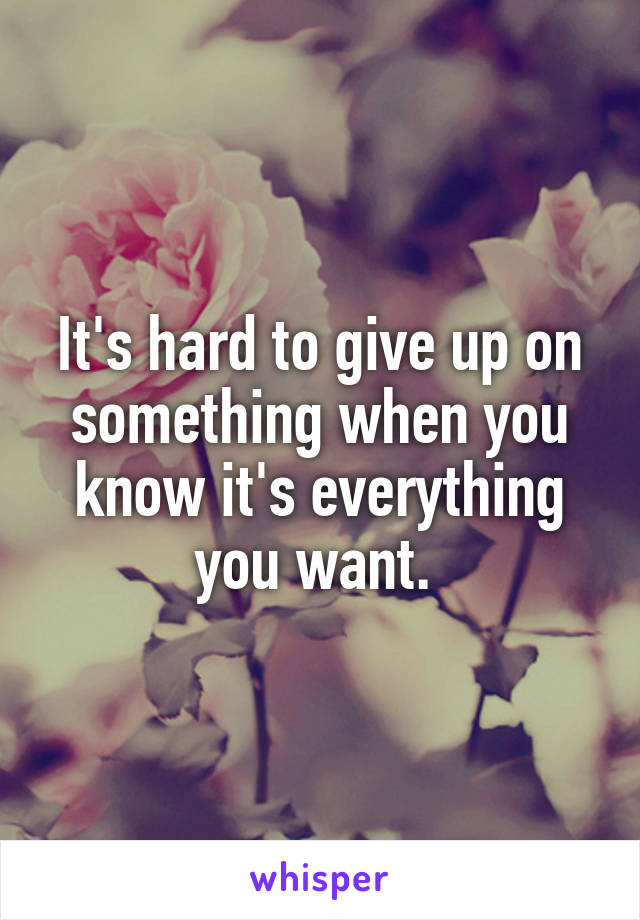 It's hard to give up on something when you know it's everything you want.