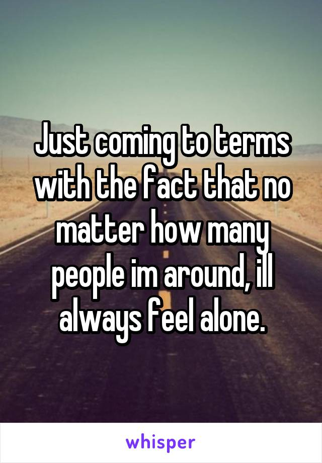 Just coming to terms with the fact that no matter how many people im around, ill always feel alone.