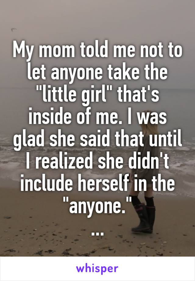 """My mom told me not to let anyone take the """"little girl"""" that's inside of me. I was glad she said that until I realized she didn't include herself in the """"anyone."""" ..."""