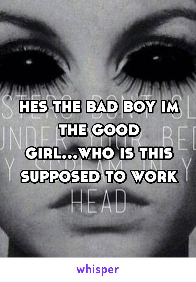 hes the bad boy im the good girl...who is this supposed to work