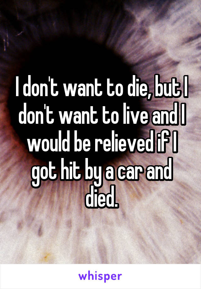 I don't want to die, but I don't want to live and I would be relieved if I got hit by a car and died.
