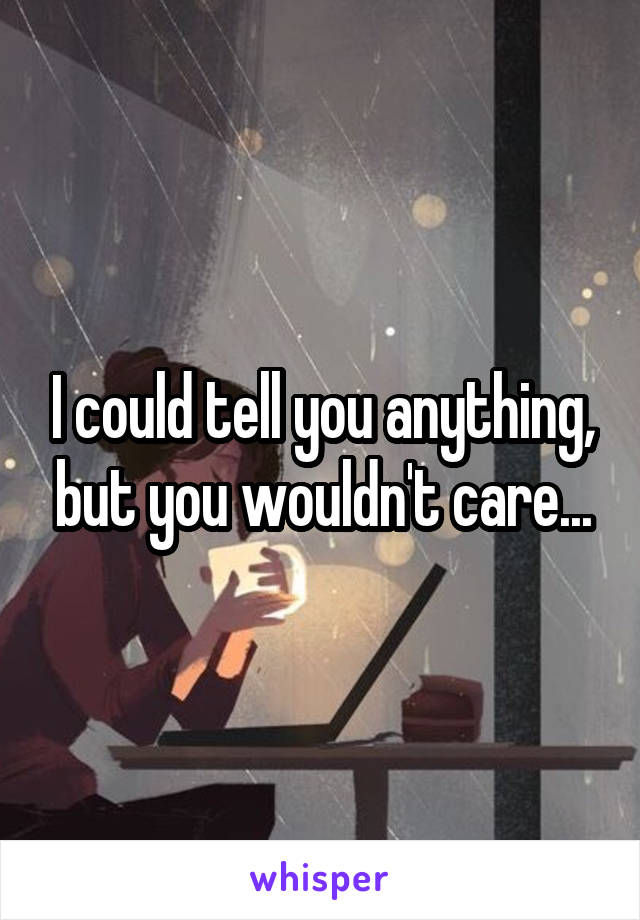 I could tell you anything, but you wouldn't care...