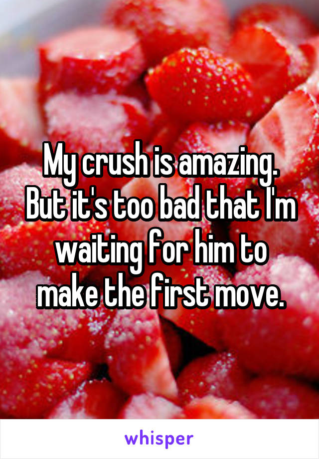 My crush is amazing. But it's too bad that I'm waiting for him to make the first move.