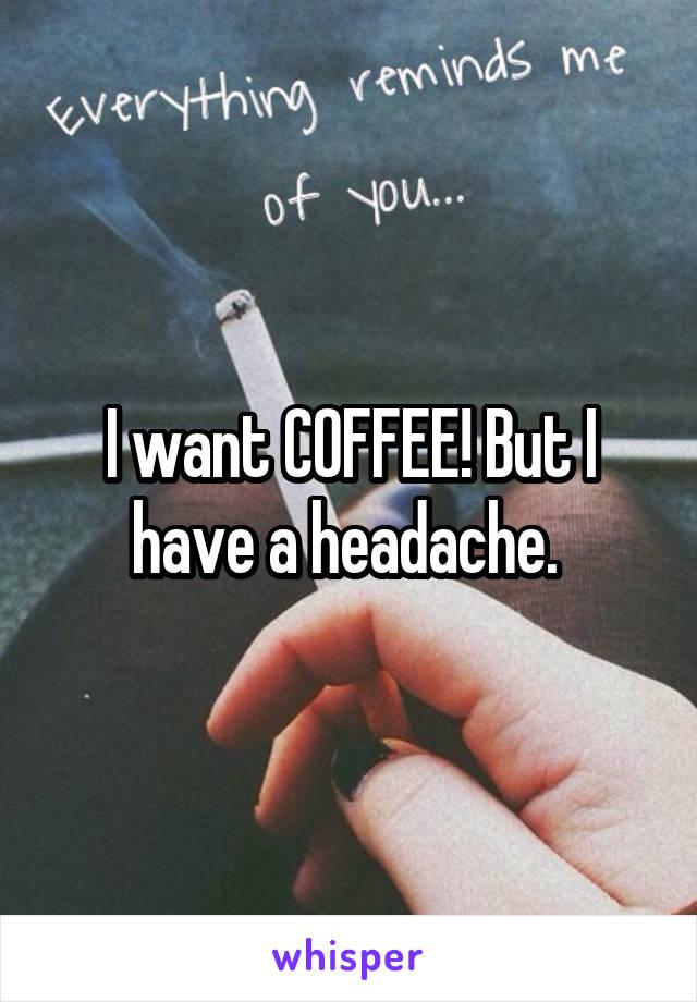 I want COFFEE! But I have a headache.
