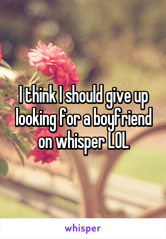 I think I should give up looking for a boyfriend on whisper LOL