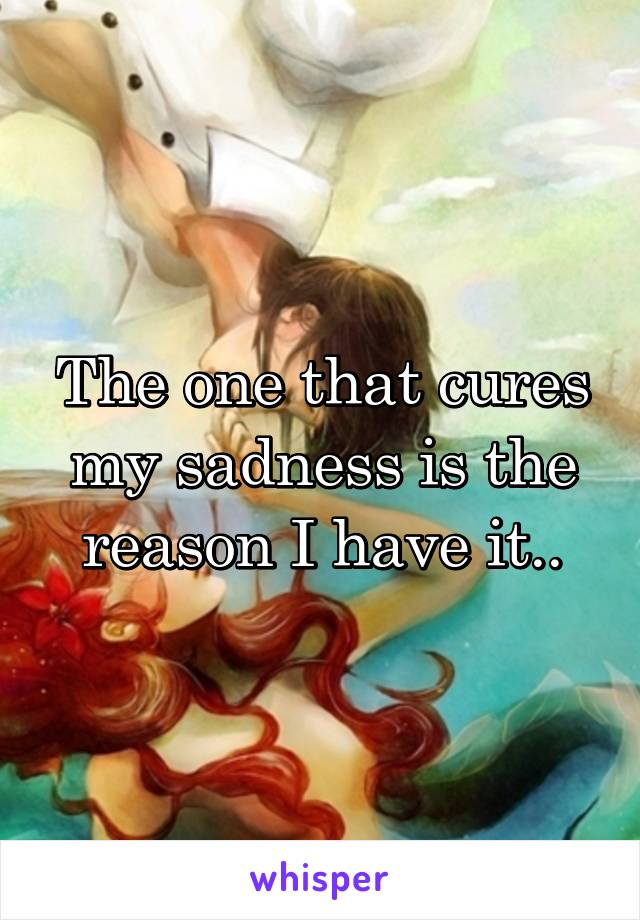 The one that cures my sadness is the reason I have it..