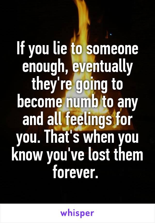 If you lie to someone enough, eventually they're going to become numb to any and all feelings for you. That's when you know you've lost them forever.