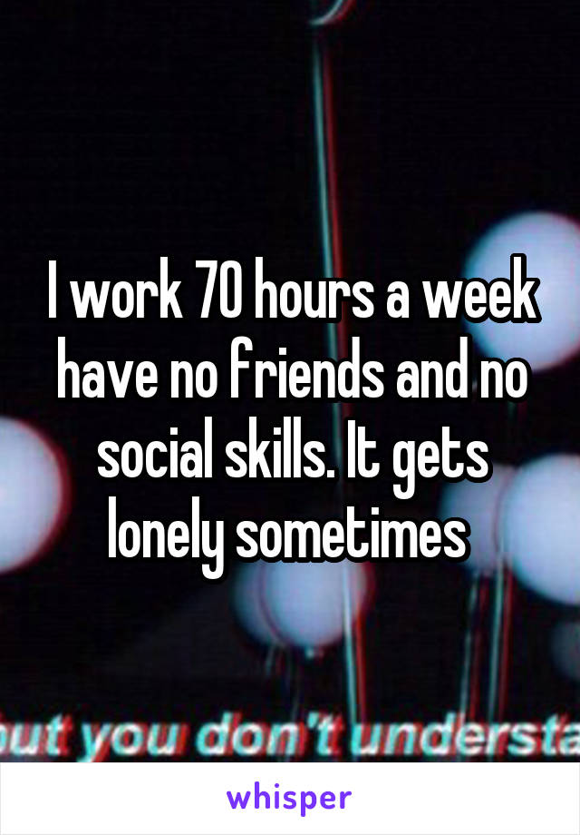 I work 70 hours a week have no friends and no social skills. It gets lonely sometimes