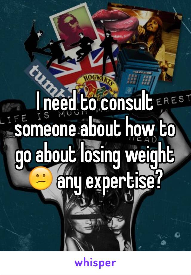 I need to consult someone about how to go about losing weight 😕 any expertise?