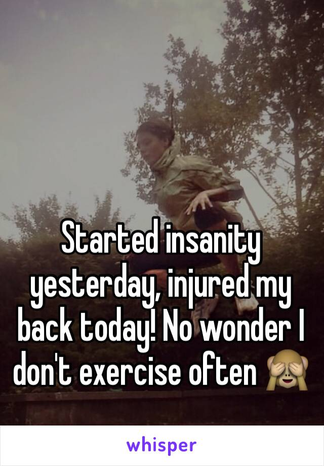 Started insanity yesterday, injured my back today! No wonder I don't exercise often 🙈