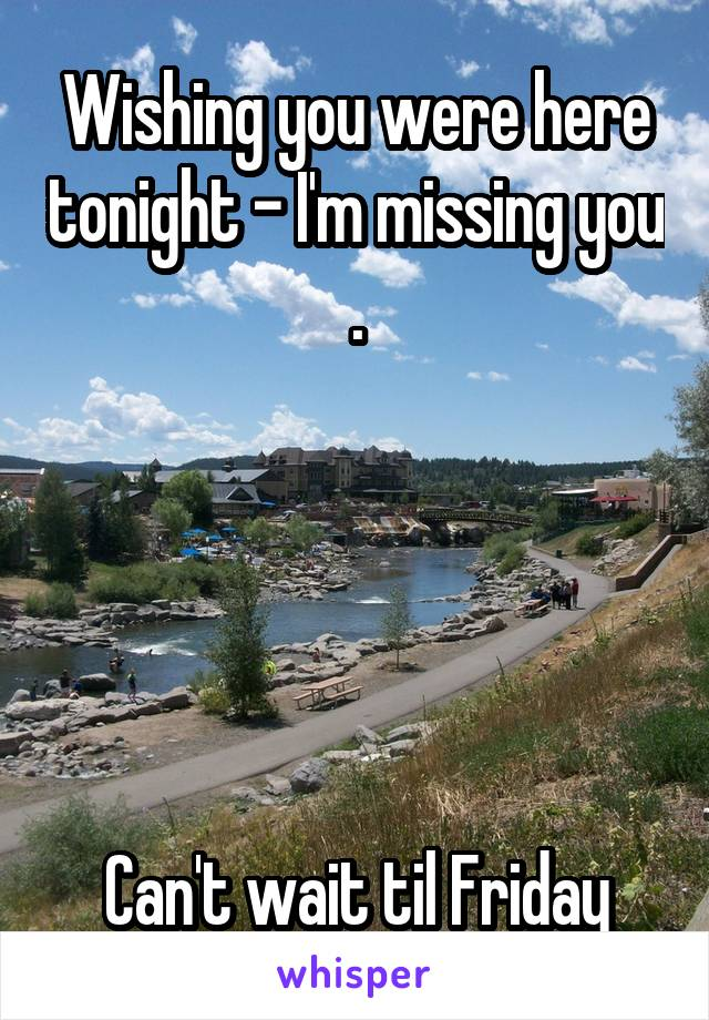 Wishing you were here tonight - I'm missing you .      Can't wait til Friday