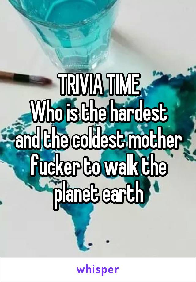 TRIVIA TIME Who is the hardest and the coldest mother fucker to walk the planet earth