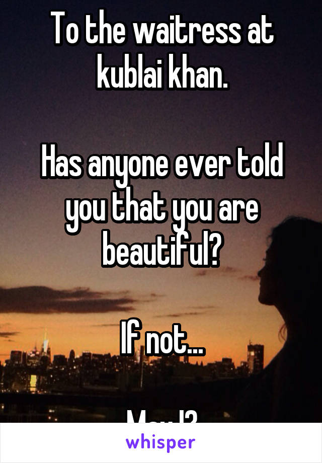 To the waitress at kublai khan.  Has anyone ever told you that you are beautiful?  If not...  May I?