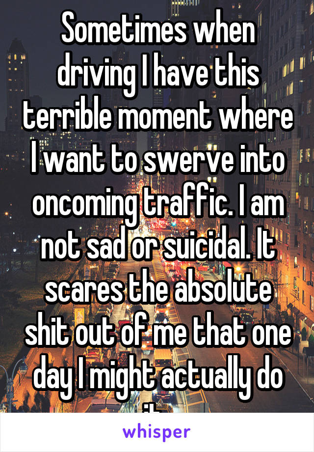 Sometimes when driving I have this terrible moment where I want to swerve into oncoming traffic. I am not sad or suicidal. It scares the absolute shit out of me that one day I might actually do it.