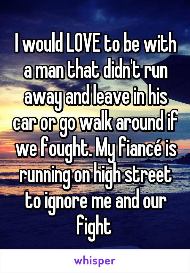 I would LOVE to be with a man that didn't run away and leave in his car or go walk around if we fought. My fiancé is running on high street to ignore me and our fight