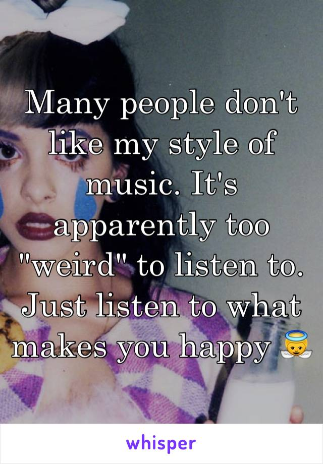 "Many people don't like my style of music. It's apparently too ""weird"" to listen to. Just listen to what makes you happy 👼"