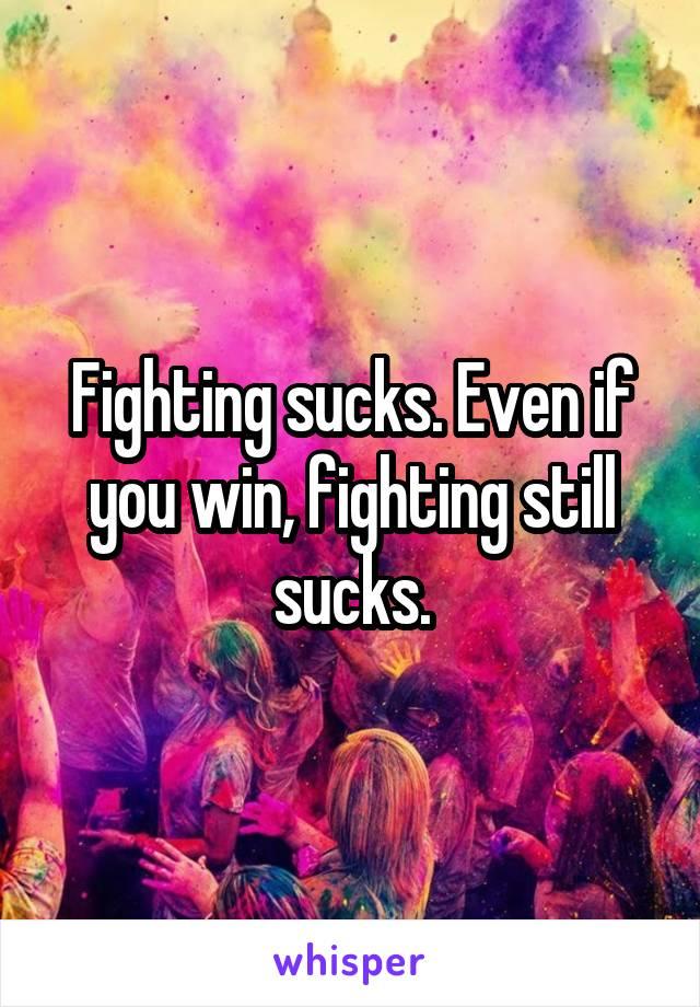 Fighting sucks. Even if you win, fighting still sucks.