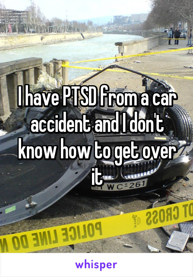I have PTSD from a car accident and I don't know how to get over it