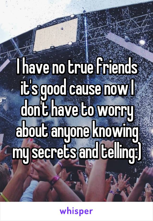 I have no true friends it's good cause now I don't have to worry about anyone knowing my secrets and telling:)