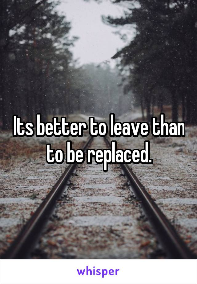 Its better to leave than to be replaced.