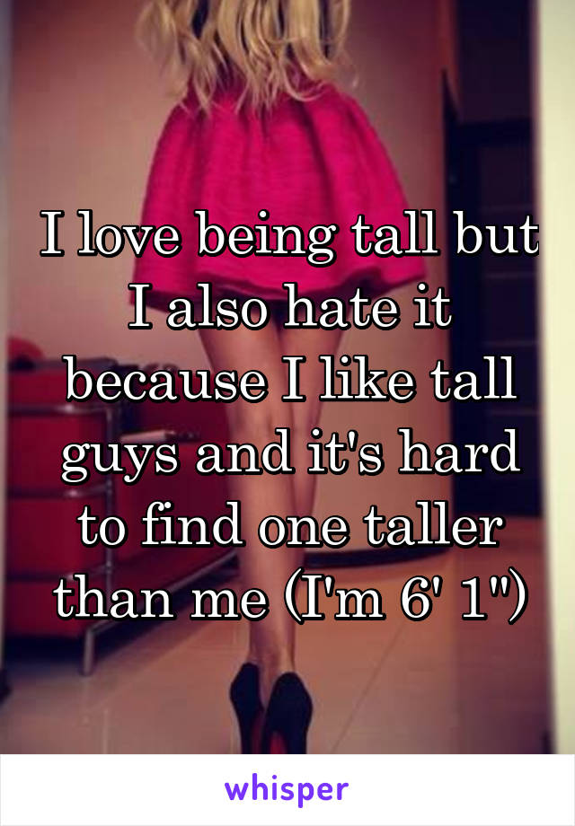 "I love being tall but I also hate it because I like tall guys and it's hard to find one taller than me (I'm 6' 1"")"