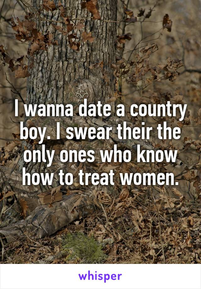 I wanna date a country boy. I swear their the only ones who know how to treat women.