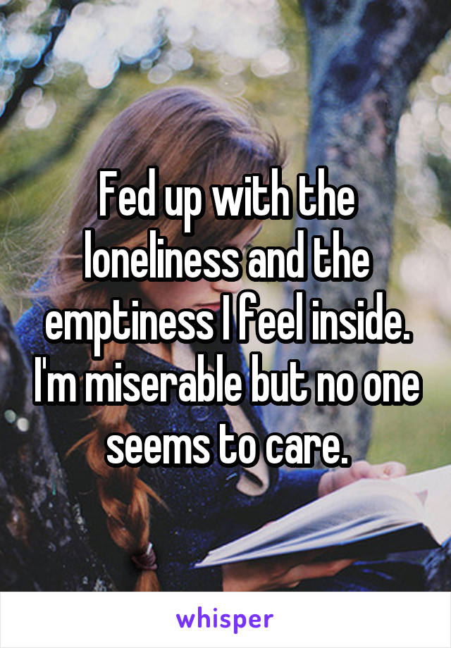 Fed up with the loneliness and the emptiness I feel inside. I'm miserable but no one seems to care.
