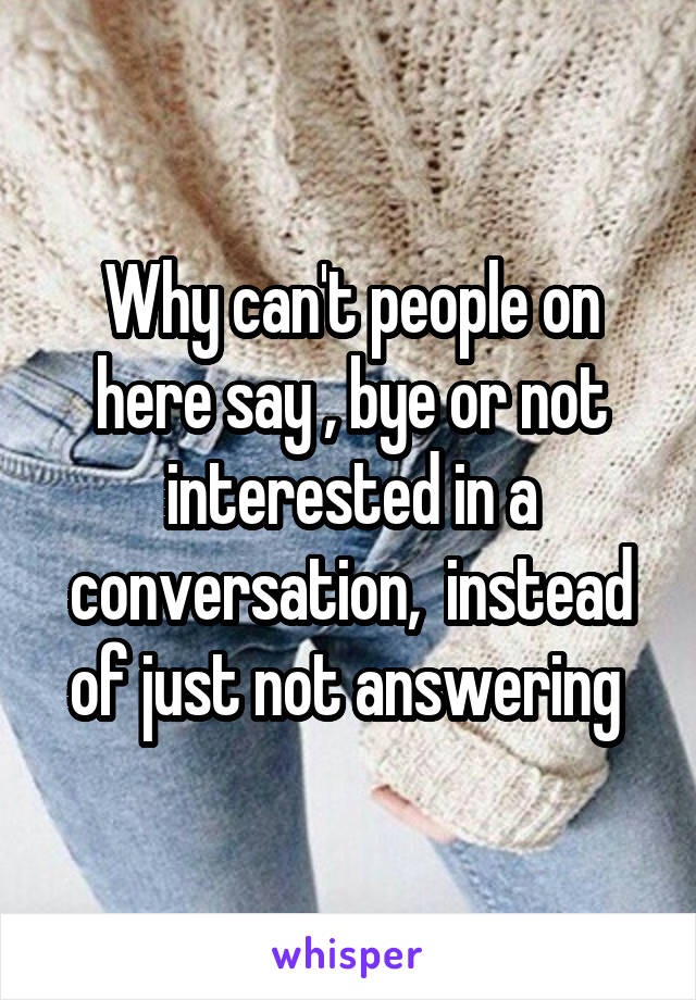 Why can't people on here say , bye or not interested in a conversation,  instead of just not answering