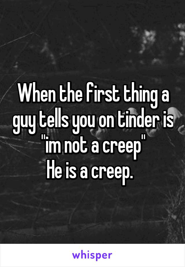 "When the first thing a guy tells you on tinder is ""im not a creep"" He is a creep."