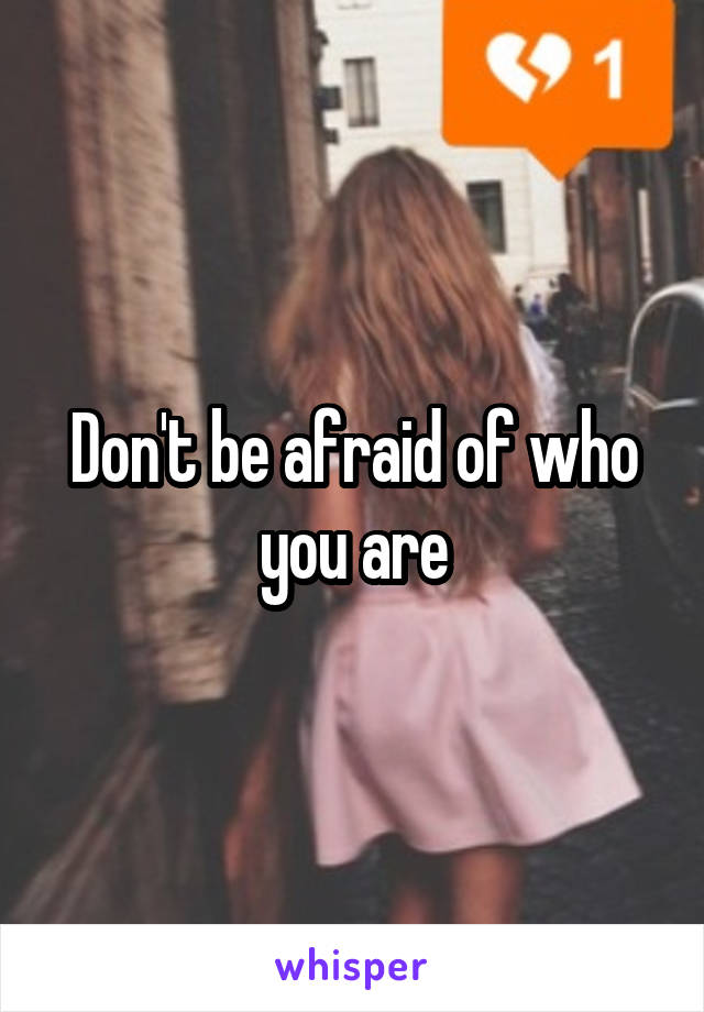 Don't be afraid of who you are