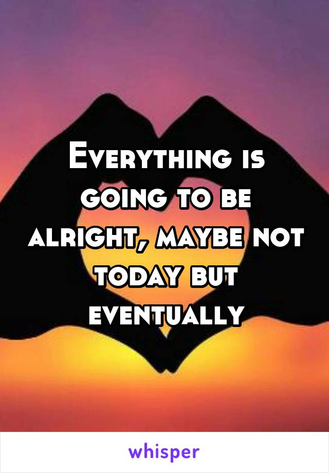 Everything is going to be alright, maybe not today but eventually