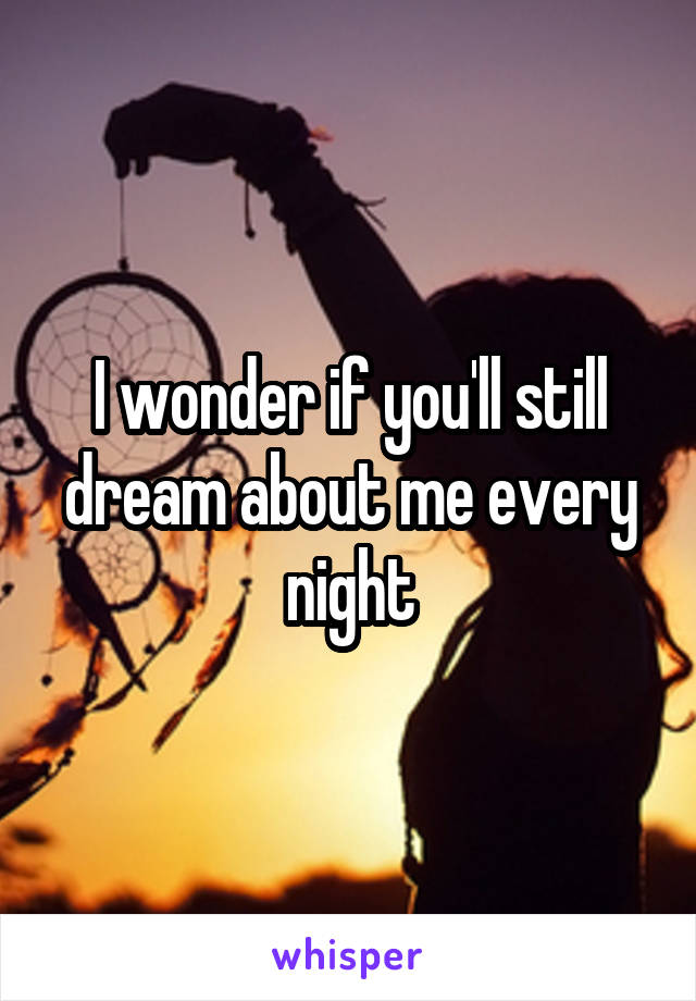 I wonder if you'll still dream about me every night