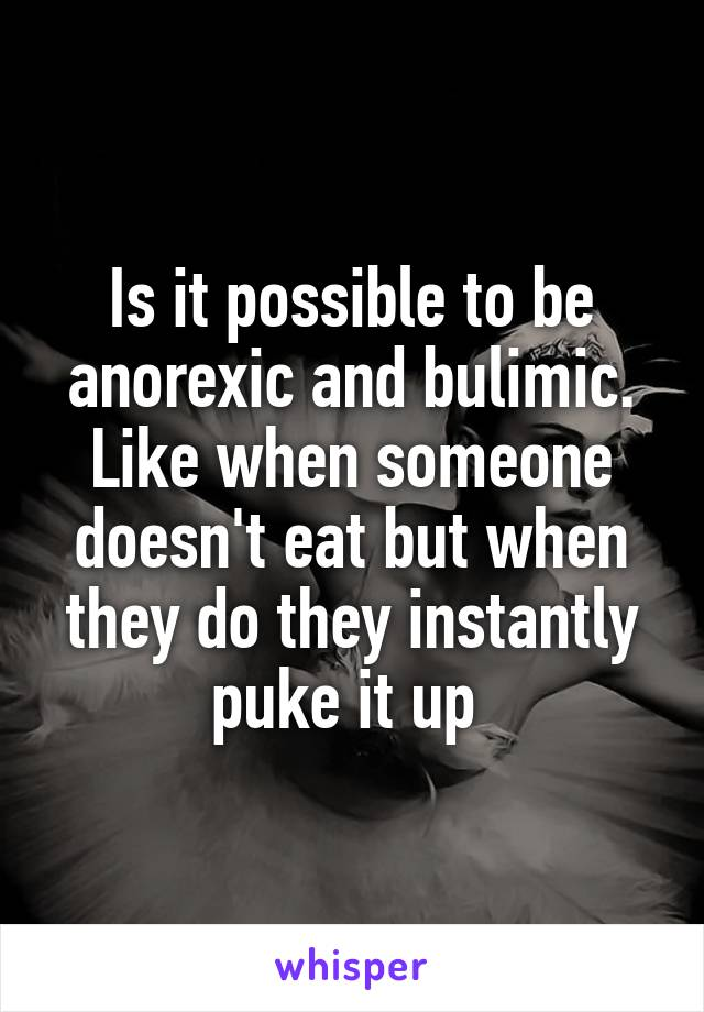 Is it possible to be anorexic and bulimic. Like when someone doesn't eat but when they do they instantly puke it up