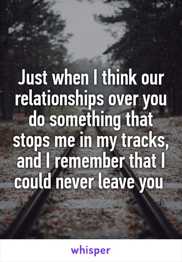 Just when I think our relationships over you do something that stops me in my tracks, and I remember that I could never leave you