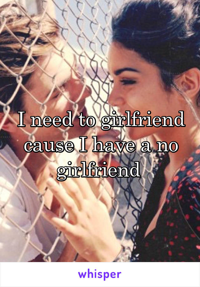 I need to girlfriend cause I have a no girlfriend