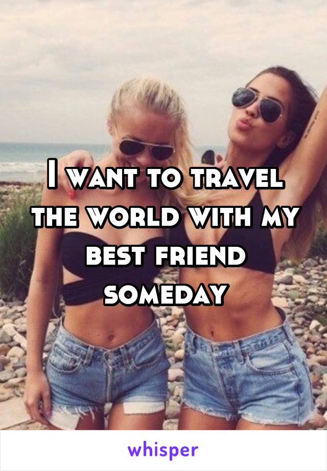 I want to travel the world with my best friend someday