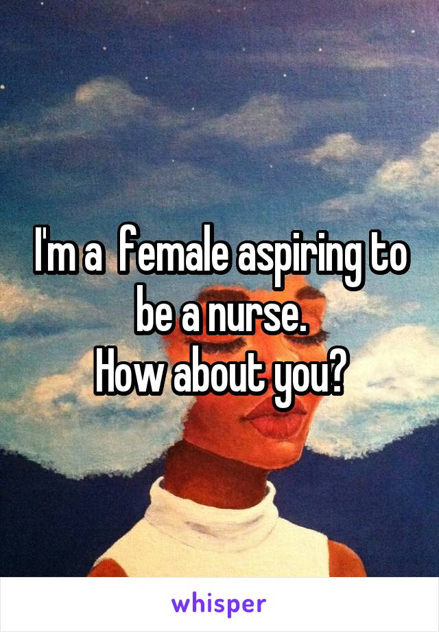 I'm a  female aspiring to be a nurse. How about you?