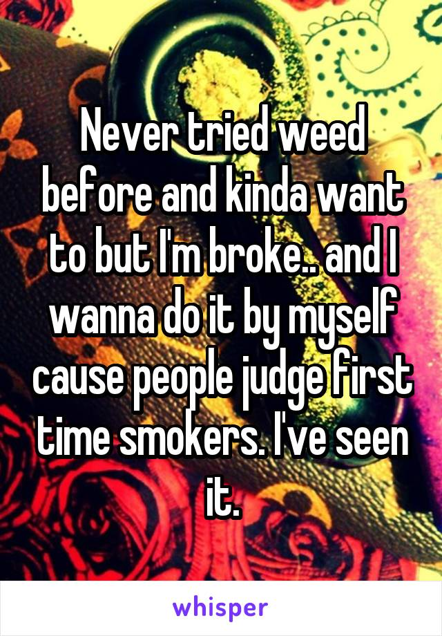 Never tried weed before and kinda want to but I'm broke.. and I wanna do it by myself cause people judge first time smokers. I've seen it.