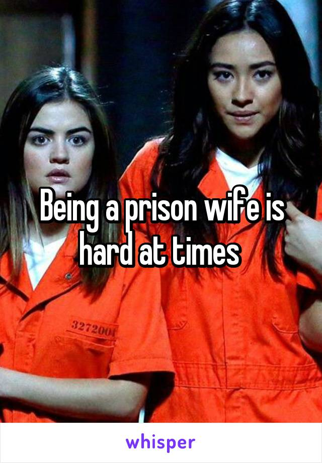 Being a prison wife is hard at times